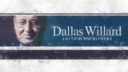 View article Dallas Willard: A Cup Running Over