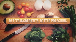 View article Better Ingredients, Better Preaching