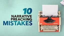 View article Narrative Preaching: Do You Make These 10 Mistakes?