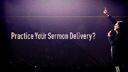 View article Practice Your Sermon Delivery? Yes: 7 Elements Of Great Practice