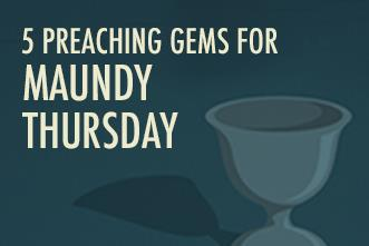 View article 5 Preaching Gems For Maundy Thursday