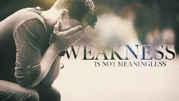 View article Your Weakness Is Not Meaningless