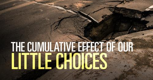 View article The Cumulative Effect Of Our Little Choices