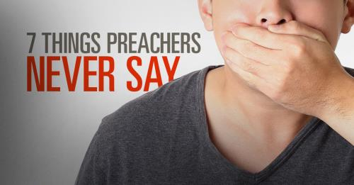 View article 7 Things Preachers Never Say