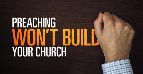 View article Your Great Preaching Is Not Going To Build Your Church!