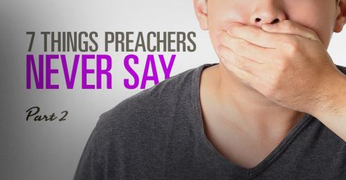 View article 7 Things Preachers Never Say – Pt.2