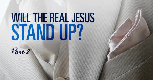 View article Will The Real Jesus Stand Up? Part 2