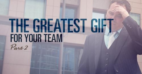 View article The Greatest Gift You Give Your Team- Part 2