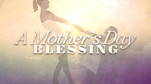 view the Video Illustration A Mother's Day Blessing