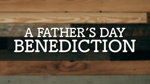 view the Video Illustration A Father's Day Benediction