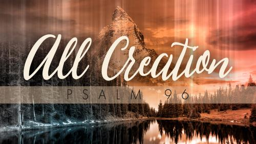view the Video Illustration All Creation (Psalm 96)