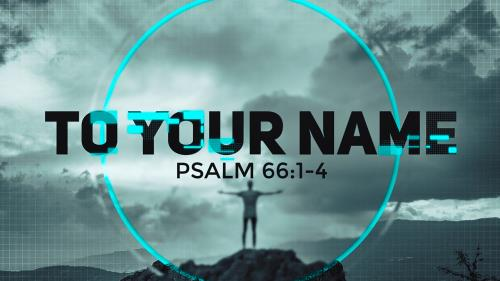 view the Video Illustration To Your Name (Psalm 66)