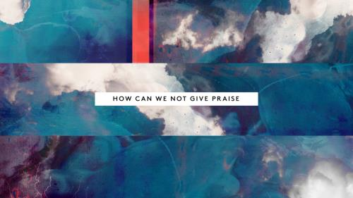 Worship Music Video on How Can We Not (Give Praise)
